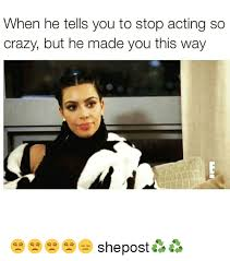 You So Crazy Meme - when he tells you to stop acting so crazy but he made you this way