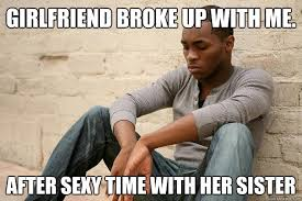 Sexy Girlfriend Meme - girlfriend broke up with me after sexy time with her sister