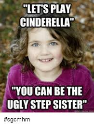 lets play cinderella you can be the ugly step sister meme com