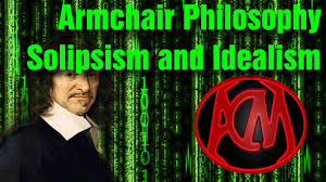 Armchair Philosopher Armchair Philosophy 2 Solipsism And Idealism Youtube