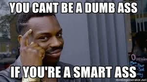 Dumb Ass Meme - you cant be a dumb ass if you re a smart ass thinking black guy
