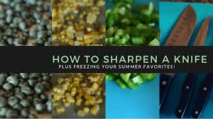 Where Can I Get My Kitchen Knives Sharpened How To Sharpen Your Knives Plus Freeze Those Summer Favorites