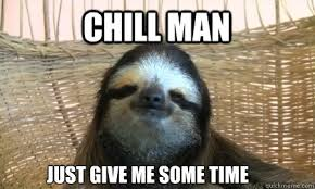 Me Time Meme - chill man just give me some time chill sloth quickmeme