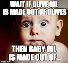 Olive Meme - wait if olive oil is made out of olives then baby oil is made out