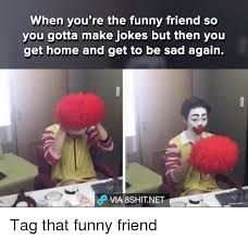 Funny Memes About Friends - when you re the funny friend so you gotta make jokes but then you