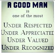 Good Man Meme - a good man is one of the most under respected under appreciatel