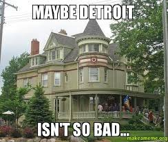 Detroit Meme - maybe detroit isn t so bad indian village downtown detroit