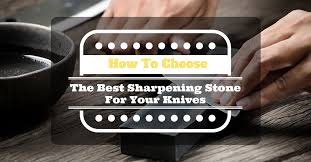 best sharpening stones for kitchen knives how to choose the best sharpening stone for your knives