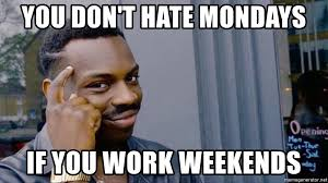 I Work Weekends Meme - you don t hate mondays if you work weekends you don t have to