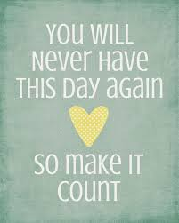 you will never this day again so make it count inspired to