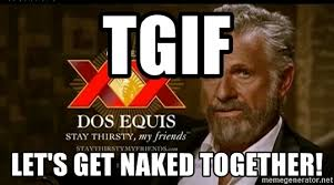 Meme Dos Equis - tgif let s get naked together dos equis man meme generator