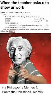 Philosophy Meme - when the teacher asks u to show ur work k5443 h a be 12 an b a be2 a