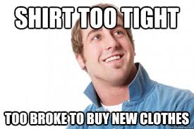 Tight Shirt Meme - shirt too tight too broke to buy new clothes misc quickmeme