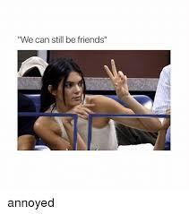 Meme Annoyed - we can still be friends annoyed friends meme on esmemes com
