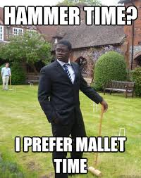 Hammer Time Meme - hammer time i prefer mallet time aji the spiffing black guy