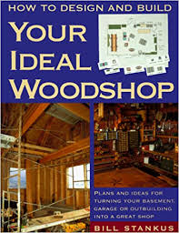 how to design and build your ideal woodshop bill stankus