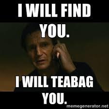 Tea Bag Meme - i will find you i will teabag you liam neeson taken meme