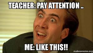 Attention Meme - teacher pay attention me like this sarcastic nicholas cage