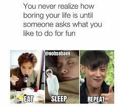 Exo Meme - my life is more like wake up eat exo eat exo sleep repeat