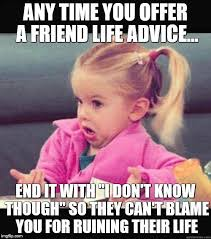 Advice Memes - i don t know though imgflip