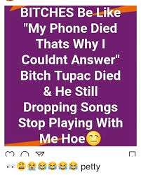 Phone Died Meme - bitches be like my phone died thats why couldnt answer bitch tupac