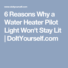 water heater pilot light goes out every few days 6 reasons why a water heater pilot light won t stay lit