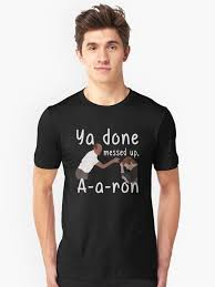 You Done Messed Up A - ya you done messed up a a ron t shirt unisex t shirt by teehobbies
