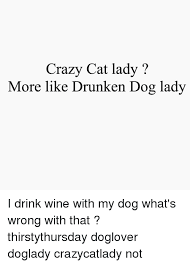 Crazy Dog Lady Meme - crazy cat lady more like drunken dog lady i drink wine with my dog