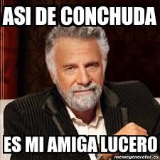 Lucero Meme - meme most interesting man asi de conchuda es mi amiga lucero