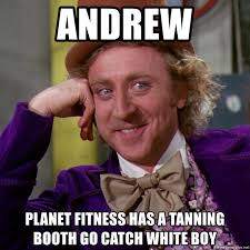 Tanning Meme - andrew planet fitness has a tanning booth go catch white boy willy