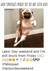 Labor Day Meme - when tomorrows monday ant gota work labor day weekend and i m