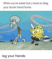 when you re sober but u have to drag your drunk friend home tag your