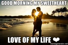 Love Of My Life Meme - good morning my sweetheart love of my life couple in love