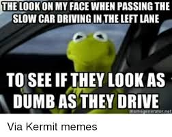 Kermit Meme My Face When - the look on my face when passing the slow car driving in the left