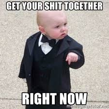 Get Your Shit Together Meme - get your shit together right now mafia baby meme generator