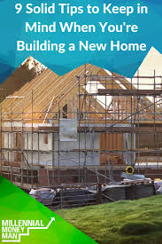 solid tips to keep in mind when you u0027re building a new home
