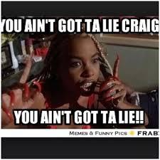 Lie Memes - 14 wonderful pictures of u aint gotta lie craig meme franks