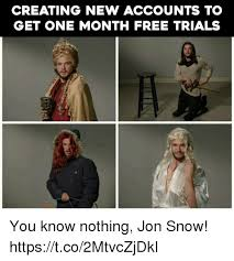 You Know Nothing Jon Snow Meme - creating new accounts to get one month free trials you know