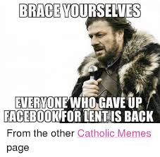 Lent Meme - brace yourselves everton who gave up facebook for lent is back