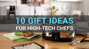 gift ideas for chefs 10 great gift ideas for high tech chefs
