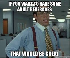 I Need An Adult Meme - if you want to have some adult beverages that would be great
