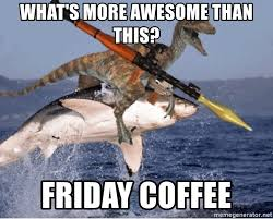 what s more awesome than this friday coffee raptor shark meme