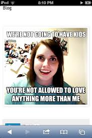 Obsessive Girlfriend Meme - 144 best overly attached girlfriend memes images on pinterest