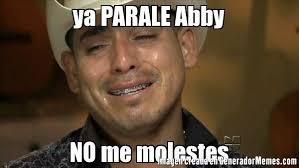 Abby Meme - ya parale abby no me molestes meme de espinoza paz imagenes