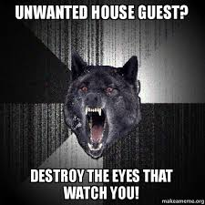 Unwanted House Guest Meme - unwanted house guest destroy the eyes that watch you make a meme