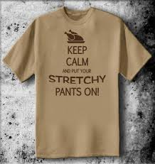 thanksgiving pic funny keep calm and put your stretchy pants on tshirt funny thanksgiving