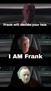 Frank Meme - i must be frank your majesty prequelmemes