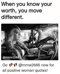 Positive Meme Quotes - when you know your worth you move different go now for all