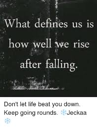 What Defines A Meme - what defines us is how well we rise after falling don t let life