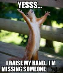 Missing Someone Meme - meme creator yesss i raise my hand i m missing someone